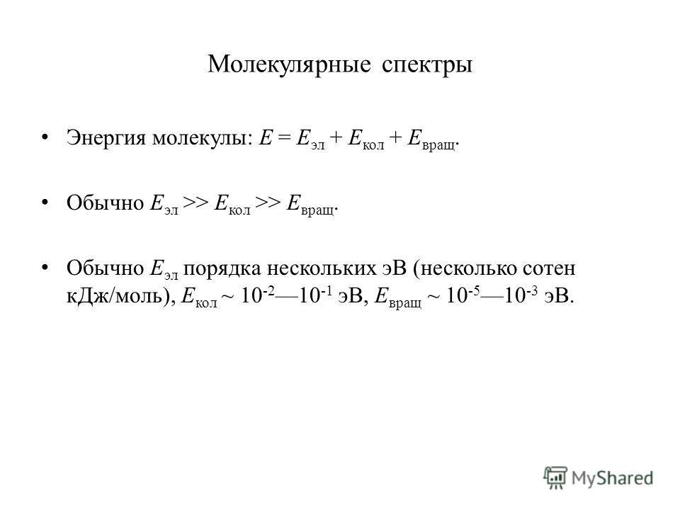 Молекулярные спектры Энергия молекулы: E = E эл + E кол + E вращ. Обычно E эл >> E кол >> E вращ. Обычно E эл порядка нескольких эВ (несколько сотен кДж/моль), E кол ~ 10 -2 10 -1 эВ, E вращ ~ 10 -5 10 -3 эВ.