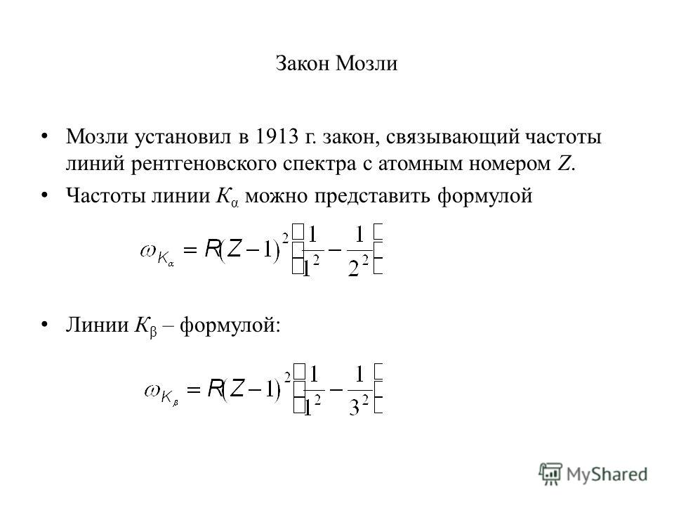 Закон Мозли Мозли установил в 1913 г. закон, связывающий частоты линий рентгеновского спектра с атомным номером Z. Частоты линии К α можно представить формулой Линии К β – формулой: