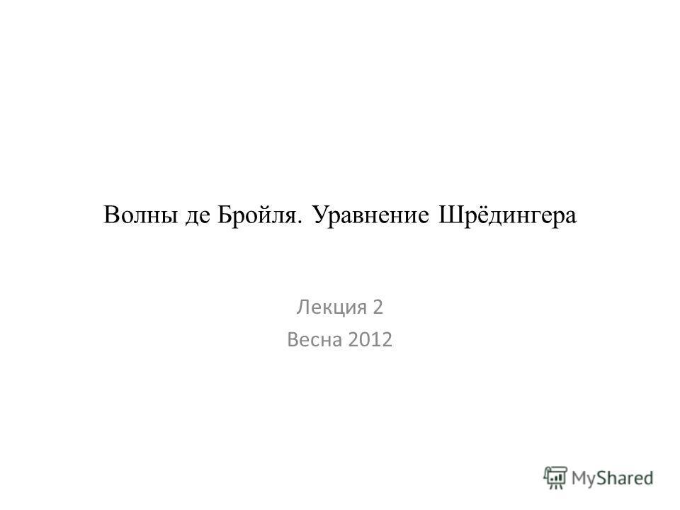 Волны де Бройля. Уравнение Шрёдингера Лекция 2 Весна 2012