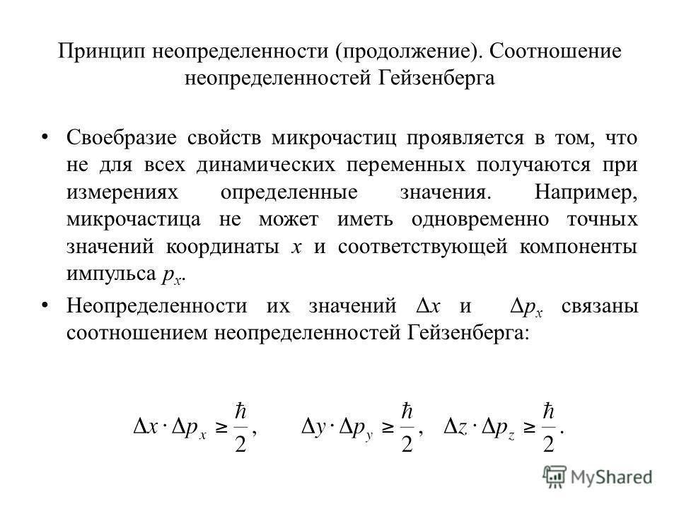 Принцип неопределенности (продолжение). Соотношение неопределенностей Гейзенберга Своебразие свойств микрочастиц проявляется в том, что не для всех динамических переменных получаются при измерениях определенные значения. Например, микрочастица не мож