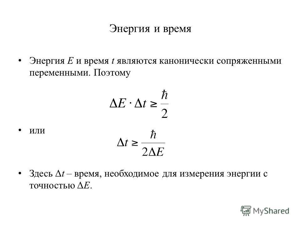 Энергия и время Энергия E и время t являются канонически сопряженными переменными. Поэтому или Здесь Δt – время, необходимое для измерения энергии с точностью ΔE.