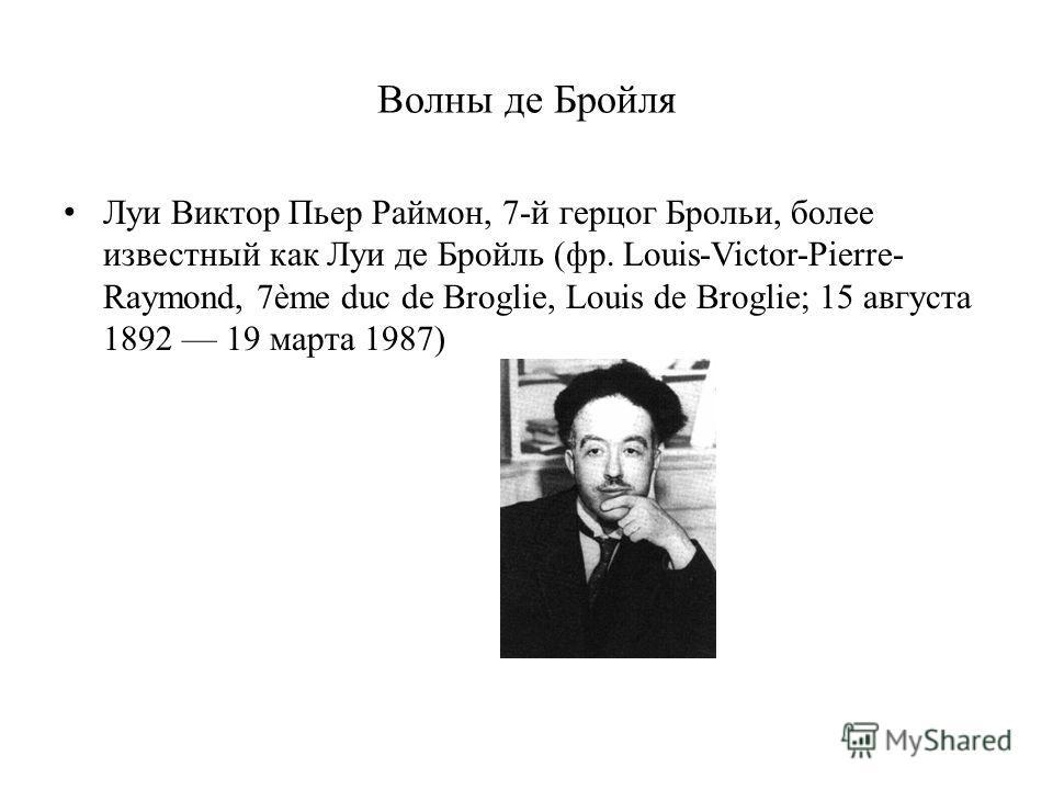 Волны де Бройля Луи Виктор Пьер Раймон, 7-й герцог Брольи, более известный как Луи де Бройль (фр. Louis-Victor-Pierre- Raymond, 7ème duc de Broglie, Louis de Broglie; 15 августа 1892 19 марта 1987)