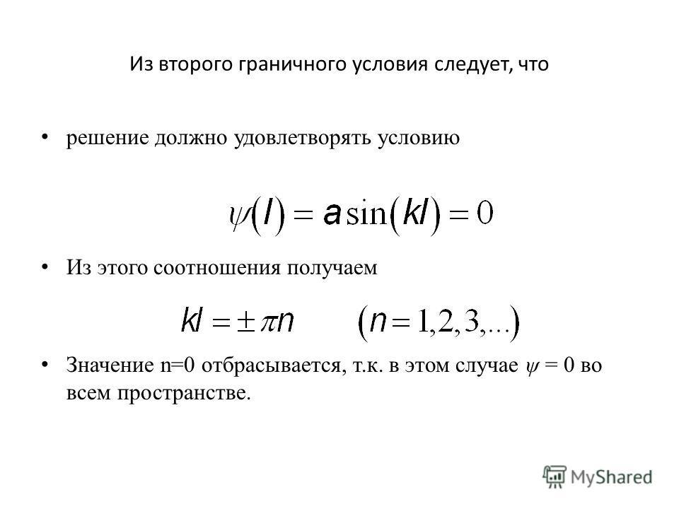 Из второго граничного условия следует, что решение должно удовлетворять условию Из этого соотношения получаем Значение n=0 отбрасывается, т.к. в этом случае ψ = 0 во всем пространстве.