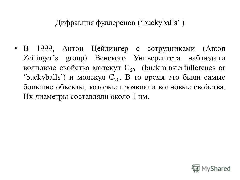 Дифракция фуллеренов (buckyballs ) В 1999, Антон Цейлингер с сотрудниками (Anton Zeilingers group) Венского Университета наблюдали волновые свойства молекул C 60 (buckminsterfullerenes or buckyballs) и молекул C 70. В то время это были самые большие