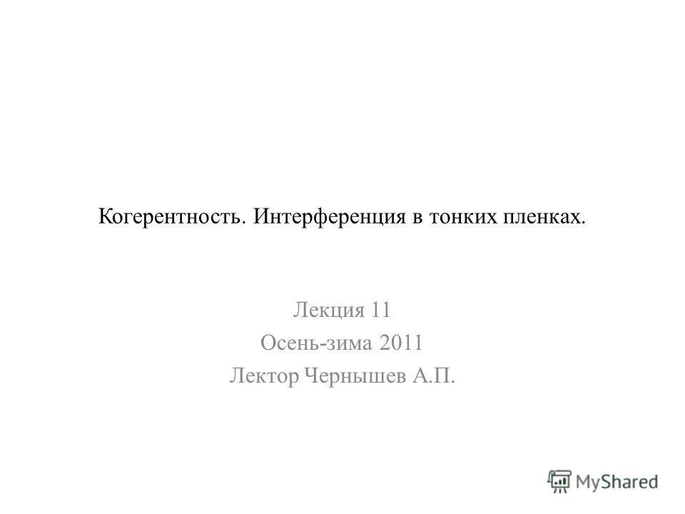 Когерентность. Интерференция в тонких пленках. Лекция 11 Осень-зима 2011 Лектор Чернышев А.П.