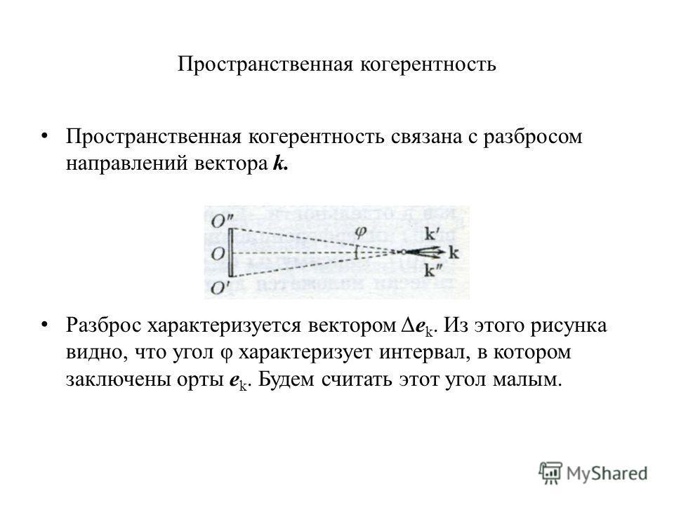 Пространственная когерентность Пространственная когерентность связана с разбросом направлений вектора k. Разброс характеризуется вектором Δe k. Из этого рисунка видно, что угол φ характеризует интервал, в котором заключены орты e k. Будем считать это