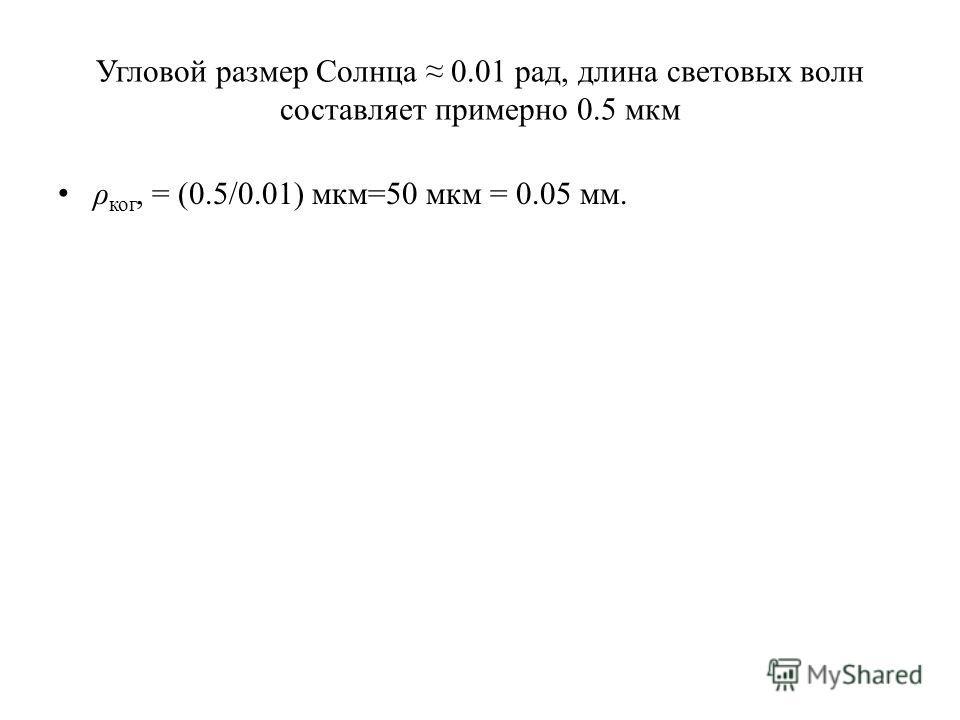 Угловой размер Солнца 0.01 рад, длина световых волн составляет примерно 0.5 мкм ρ ког, = (0.5/0.01) мкм=50 мкм = 0.05 мм.