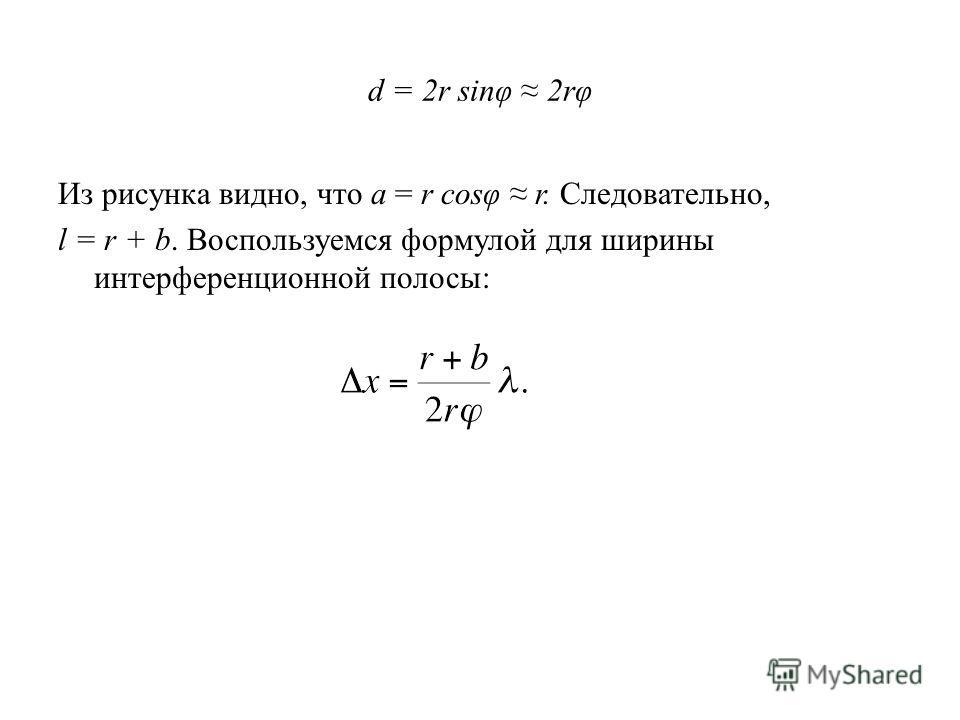 d = 2r sinφ 2rφ Из рисунка видно, что a = r cosφ r. Следовательно, l = r + b. Воспользуемся формулой для ширины интерференционной полосы: