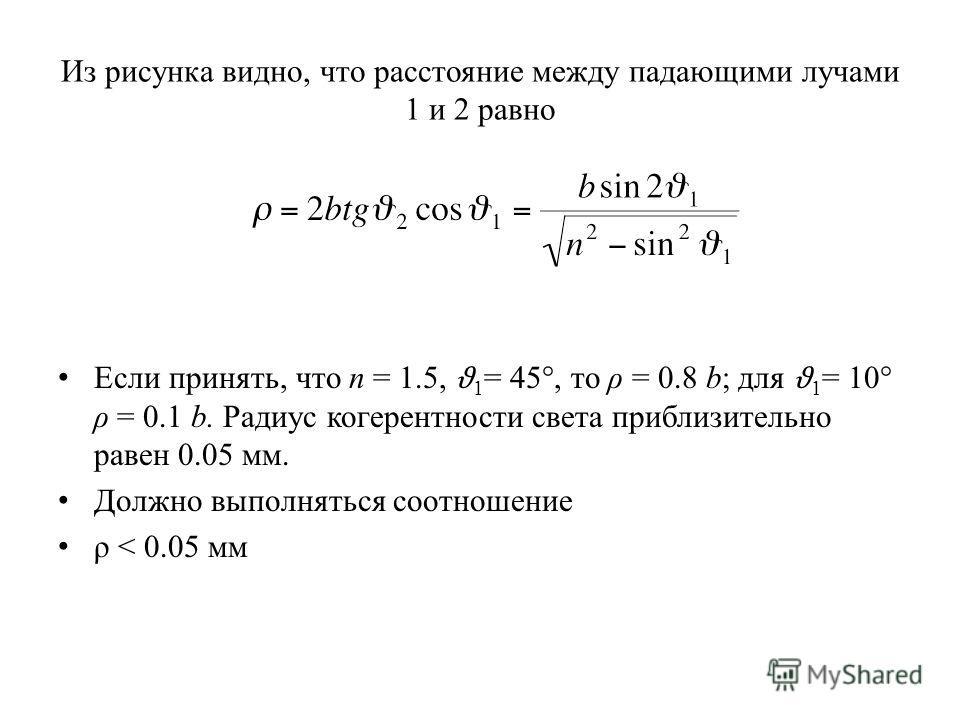 Из рисунка видно, что расстояние между падающими лучами 1 и 2 равно Если принять, что n = 1.5, ϑ 1 = 45°, то ρ = 0.8 b; для ϑ 1 = 10° ρ = 0.1 b. Радиус когерентности света приблизительно равен 0.05 мм. Должно выполняться соотношение ρ < 0.05 мм