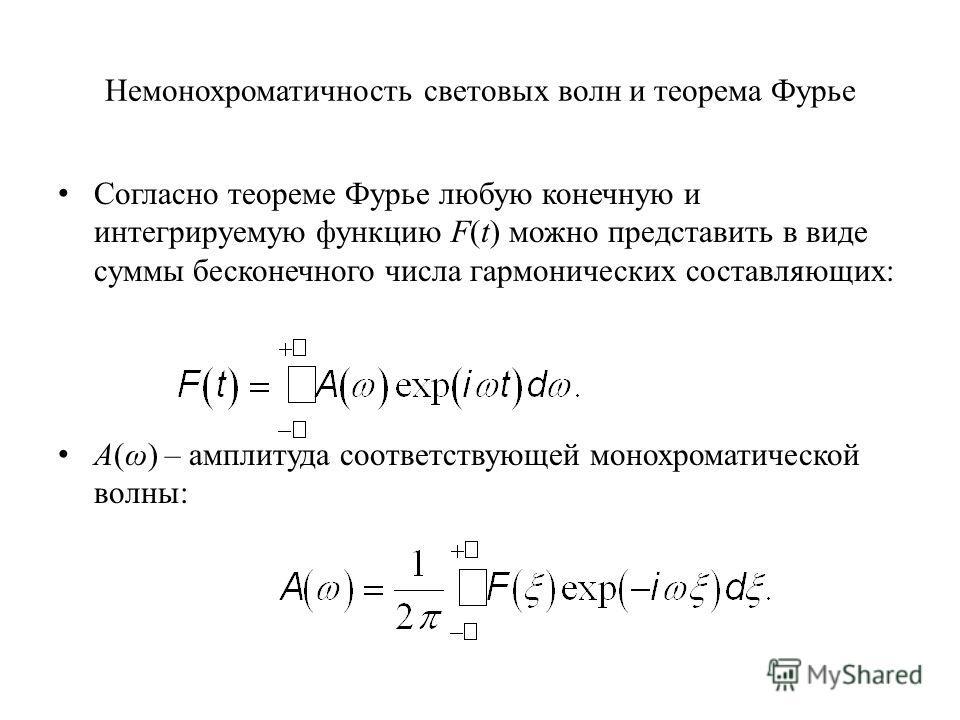 Немонохроматичность световых волн и теорема Фурье Согласно теореме Фурье любую конечную и интегрируемую функцию F(t) можно представить в виде суммы бесконечного числа гармонических составляющих: A(ω) – амплитуда соответствующей монохроматической волн