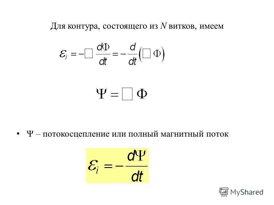 Для контура, состоящего из N витков, имеем Ψ – потокосцепление или полный магнитный поток