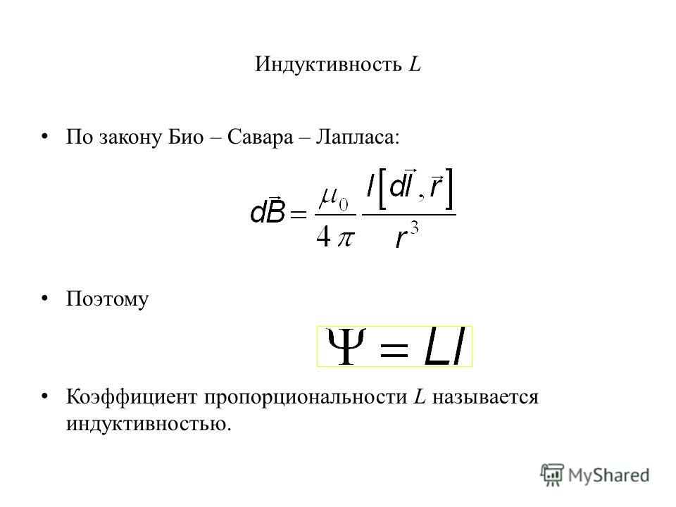 Индуктивность L По закону Био – Савара – Лапласа: Поэтому Коэффициент пропорциональности L называется индуктивностью.