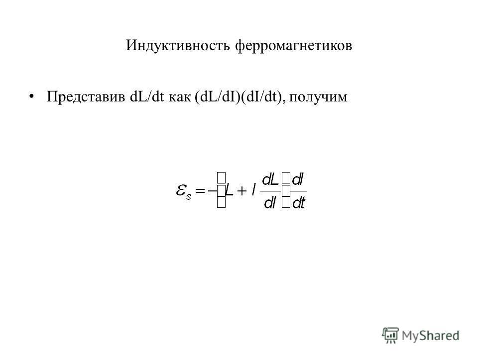 Индуктивность ферромагнетиков Представив dL/dt как (dL/dI)(dI/dt), получим