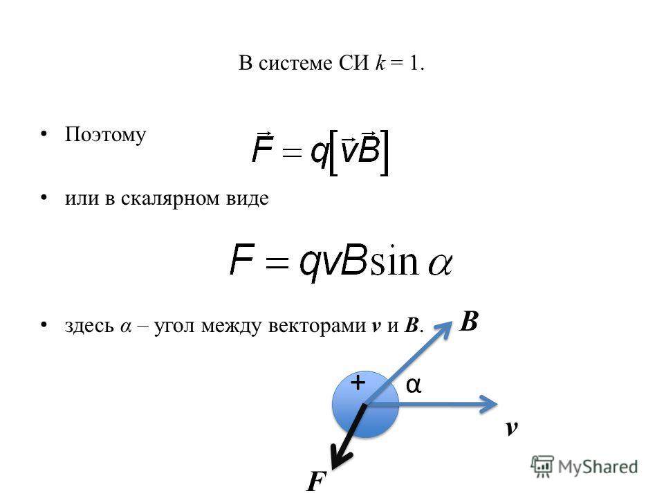 В системе СИ k = 1. Поэтому или в скалярном виде здесь α – угол между векторами v и B. B α v F +
