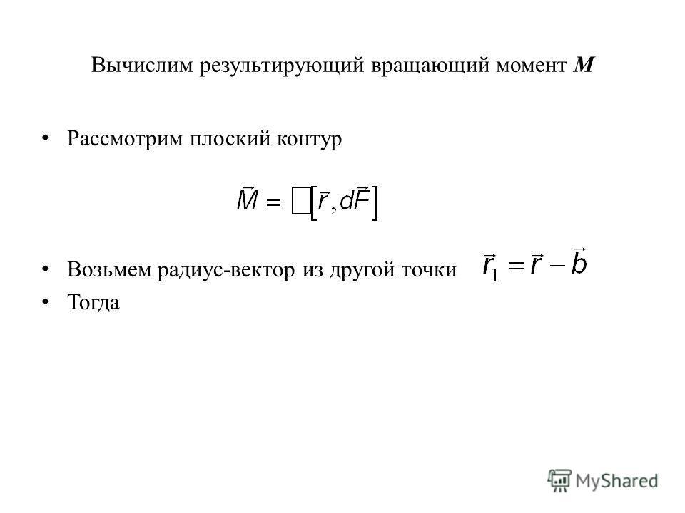 Вычислим результирующий вращающий момент M Рассмотрим плоский контур Возьмем радиус-вектор из другой точки Тогда