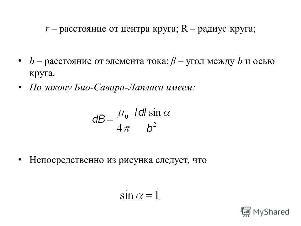 r – расстояние от центра круга; R – радиус круга; b – расстояние от элемента тока; β – угол между b и осью круга. По закону Био-Савара-Лапласа имеем: Непосредственно из рисунка следует, что