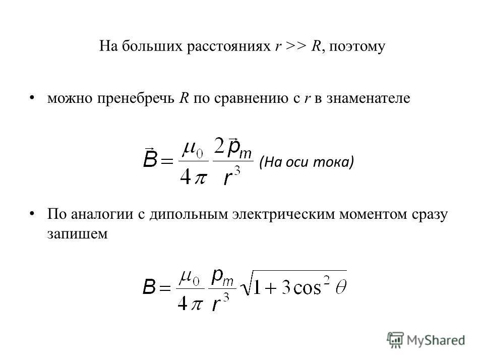 На больших расстояниях r >> R, поэтому можно пренебречь R по сравнению с r в знаменателе По аналогии с дипольным электрическим моментом сразу запишем (На оси тока)
