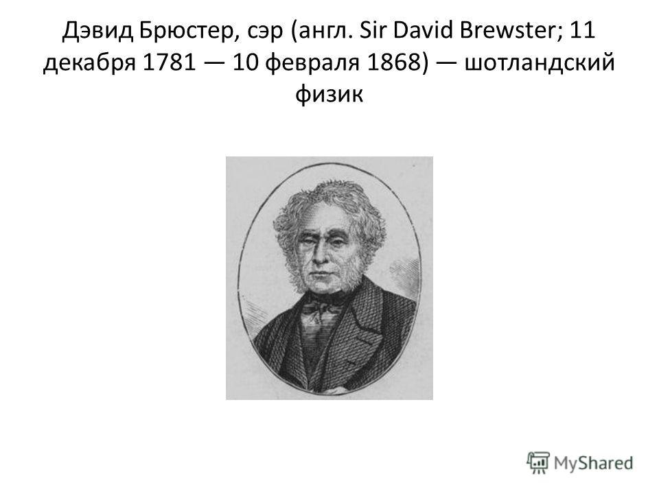 Дэвид Брюстер, сэр (англ. Sir David Brewster; 11 декабря 1781 10 февраля 1868) шотландский физик