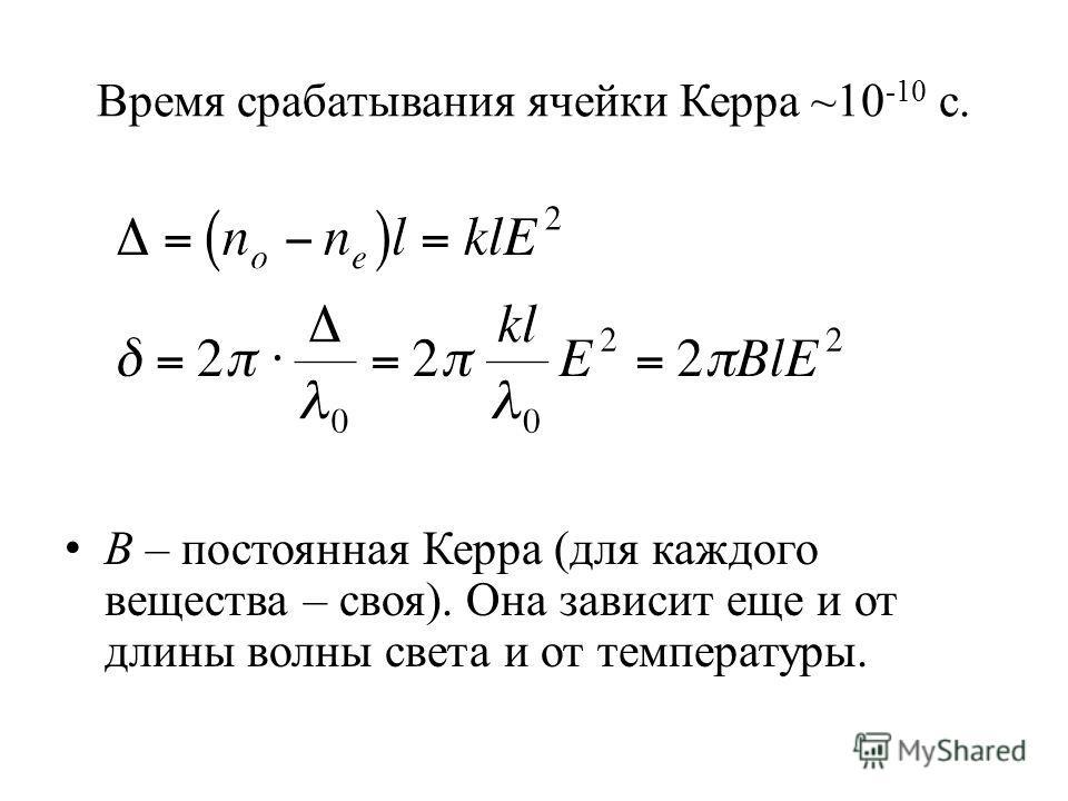 Время срабатывания ячейки Керра ~10 -10 c. B – постоянная Керра (для каждого вещества – своя). Она зависит еще и от длины волны света и от температуры.