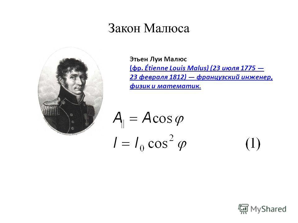 Закон Малюса Этьен Луи Малюс (фр. Étienne Louis Malus) (23 июля 1775 23 февраля 1812) французский инженер, физик и математик.
