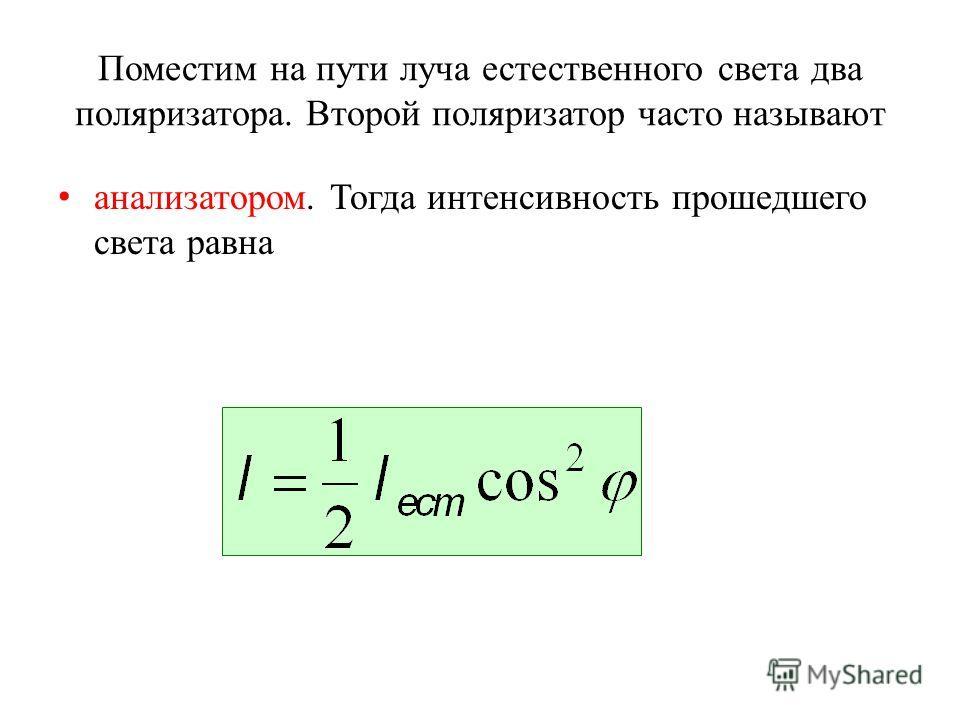 Поместим на пути луча естественного света два поляризатора. Второй поляризатор часто называют анализатором. Тогда интенсивность прошедшего света равна