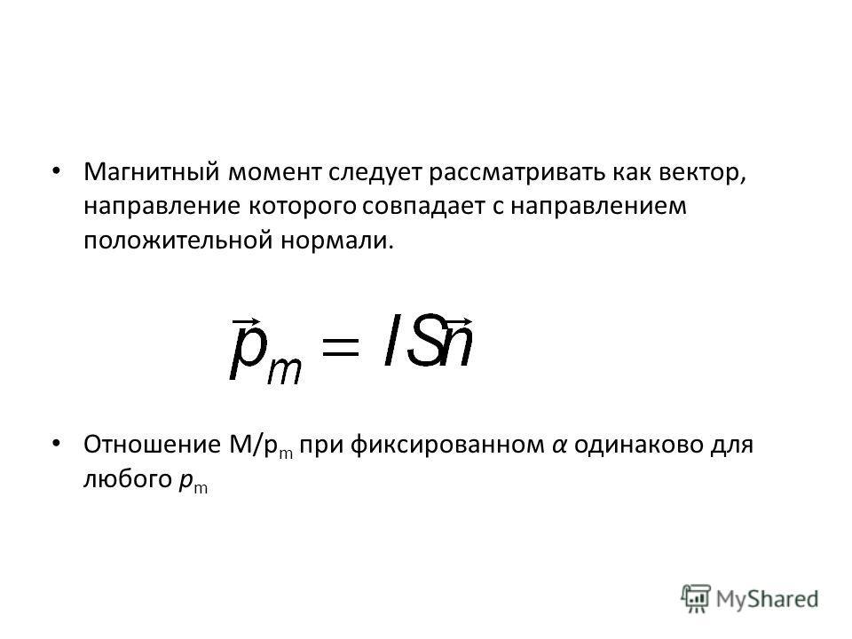 Магнитный момент следует рассматривать как вектор, направление которого совпадает с направлением положительной нормали. Отношение M/p m при фиксированном α одинаково для любого p m