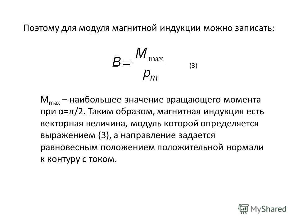 Поэтому для модуля магнитной индукции можно записать: M max – наибольшее значение вращающего момента при α=π/2. Таким образом, магнитная индукция есть векторная величина, модуль которой определяется выражением (3), а направление задается равновесным