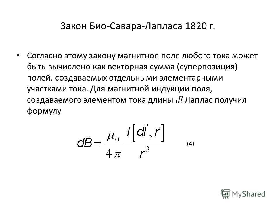 Закон Био-Савара-Лапласа 1820 г. Согласно этому закону магнитное поле любого тока может быть вычислено как векторная сумма (суперпозиция) полей, создаваемых отдельными элементарными участками тока. Для магнитной индукции поля, создаваемого элементом