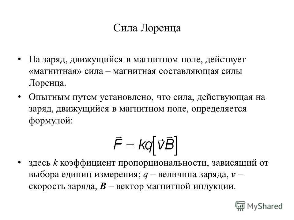Сила Лоренца На заряд, движущийся в магнитном поле, действует «магнитная» сила – магнитная составляющая силы Лоренца. Опытным путем установлено, что сила, действующая на заряд, движущийся в магнитном поле, определяется формулой: здесь k коэффициент п