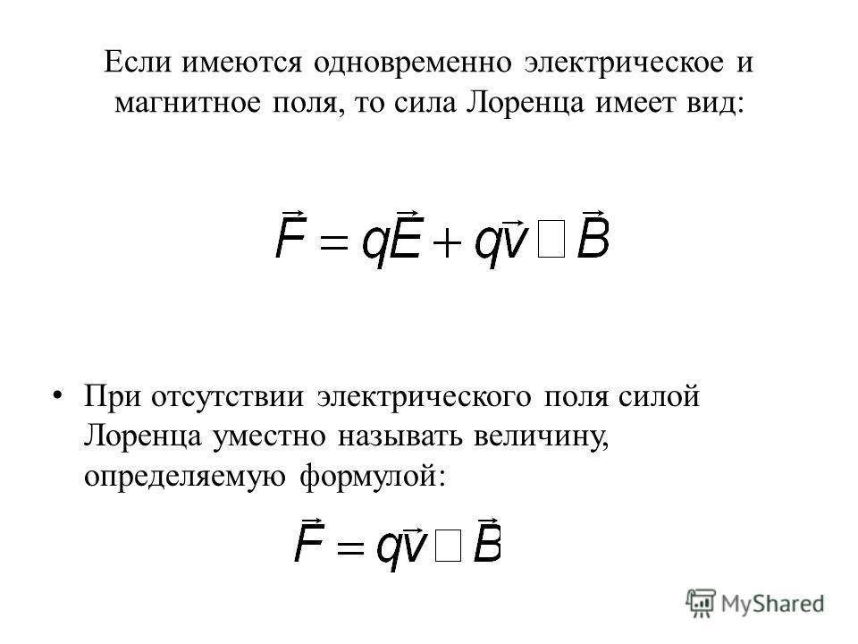 Если имеются одновременно электрическое и магнитное поля, то сила Лоренца имеет вид: При отсутствии электрического поля силой Лоренца уместно называть величину, определяемую формулой: