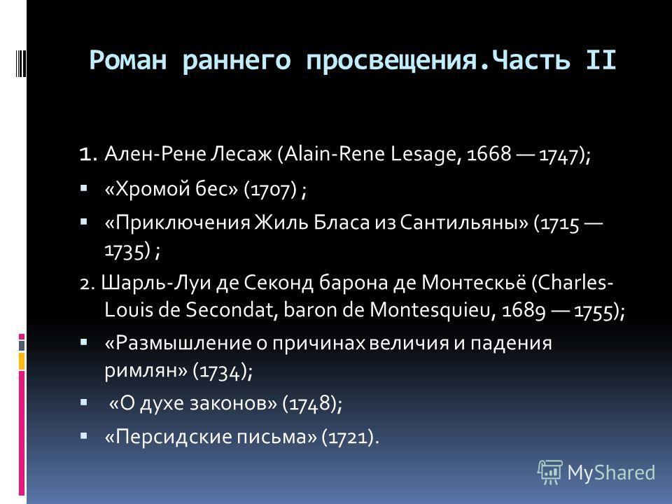 Роман раннего просвещения.Часть II 1. Ален-Рене Лесаж (Alain-Rene Lesage, 1668 1747); «Хромой бес» (1707) ; «Приключения Жиль Бласа из Сантильяны» (1715 1735) ; 2. Шарль-Луи де Секонд барона де Монтескьё (Charles- Louis de Secondat, baron de Montesqu