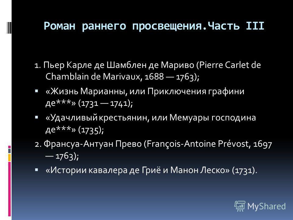 Роман раннего просвещения.Часть III 1. Пьер Карле де Шамблен де Мариво (Pierre Carlet de Chamblain de Marivaux, 1688 1763); «Жизнь Марианны, или Приключения графини де***» (1731 1741); «Удачливый крестьянин, или Мемуары господина де***» (1735); 2. Фр