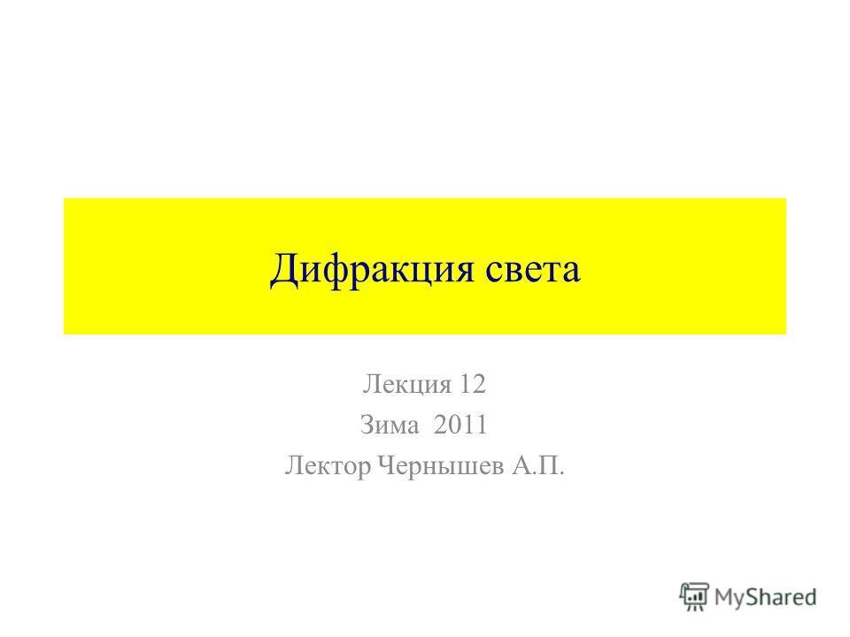 Дифракция света Лекция 12 Зима 2011 Лектор Чернышев А.П.
