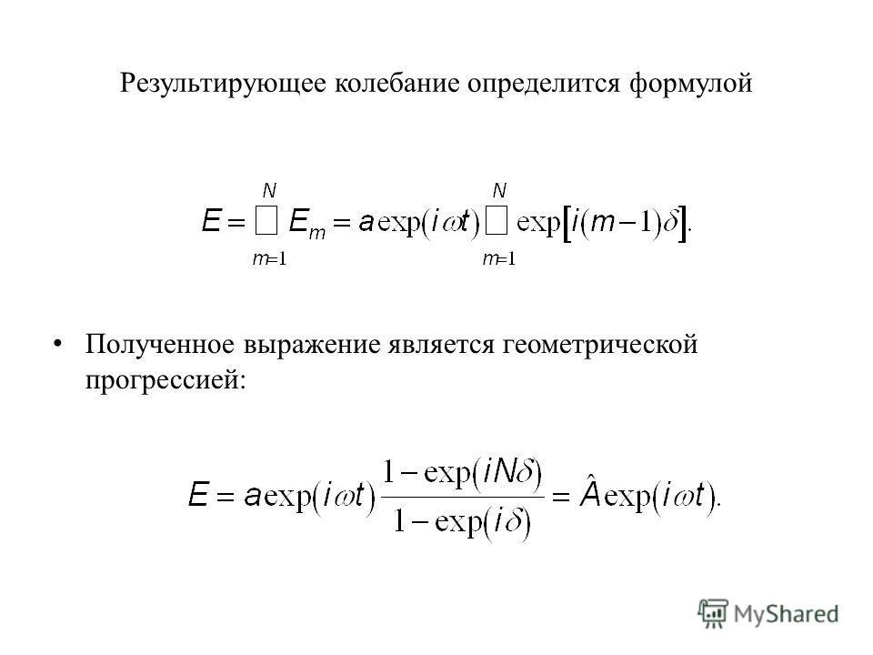 Результирующее колебание определится формулой Полученное выражение является геометрической прогрессией: