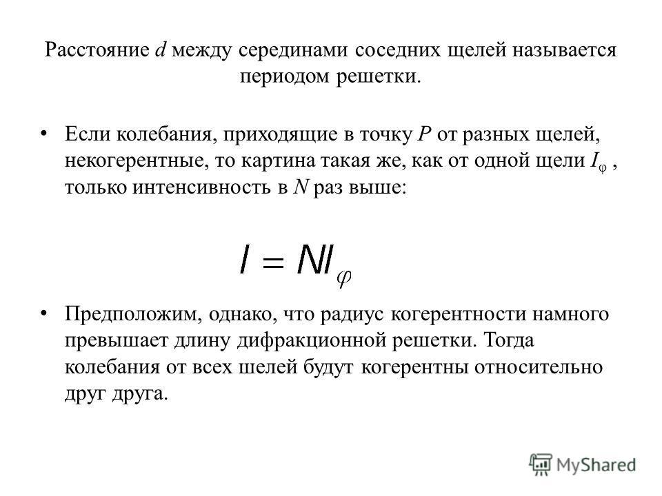 Расстояние d между серединами соседних щелей называется периодом решетки. Если колебания, приходящие в точку P от разных щелей, некогерентные, то картина такая же, как от одной щели I φ, только интенсивность в N раз выше: Предположим, однако, что рад