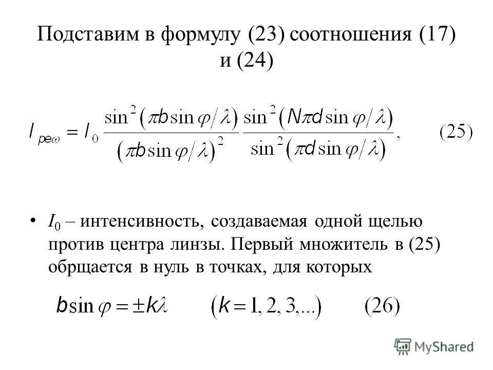 Подставим в формулу (23) соотношения (17) и (24) I 0 – интенсивность, создаваемая одной щелью против центра линзы. Первый множитель в (25) обрщается в нуль в точках, для которых