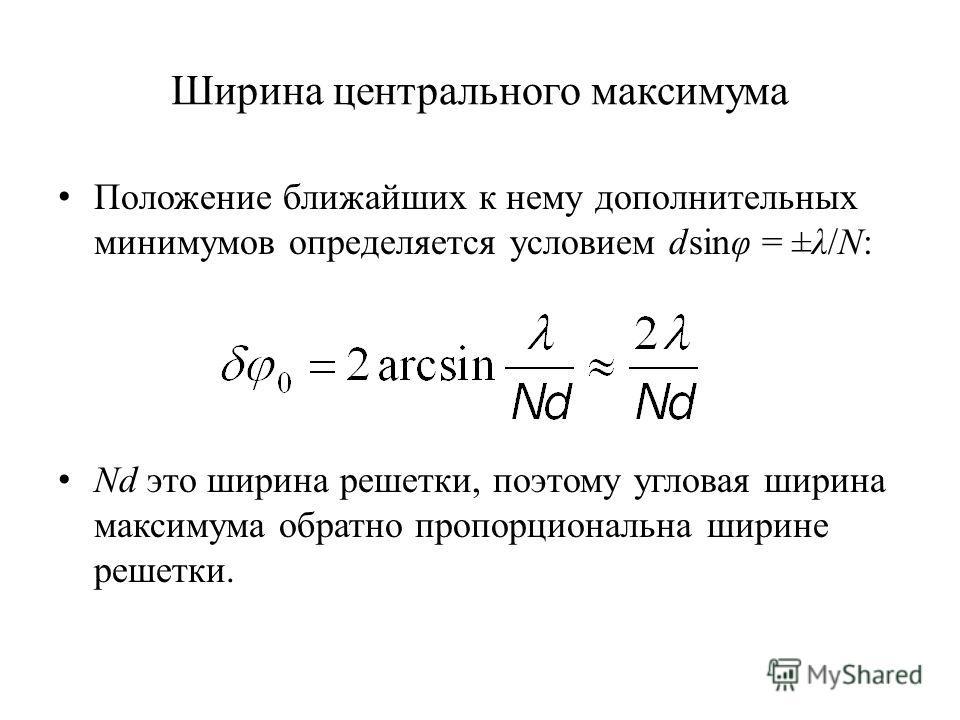 Ширина центрального максимума Положение ближайших к нему дополнительных минимумов определяется условием dsinφ = ±λ/N: Nd это ширина решетки, поэтому угловая ширина максимума обратно пропорциональна ширине решетки.