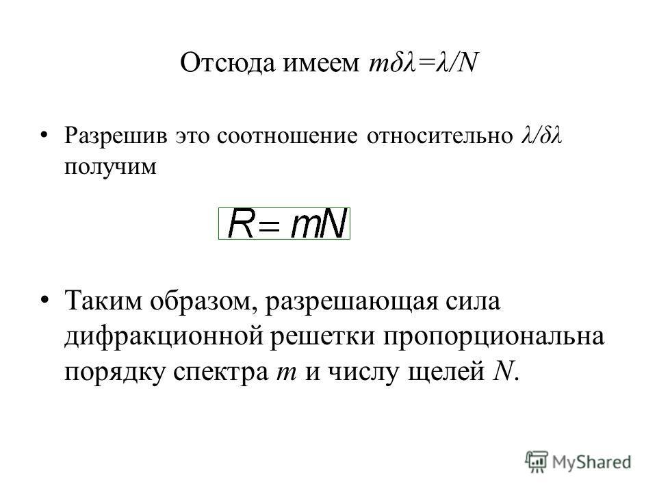 Отсюда имеем mδλ=λ/N Разрешив это соотношение относительно λ/δλ получим Таким образом, разрешающая сила дифракционной решетки пропорциональна порядку спектра m и числу щелей N.