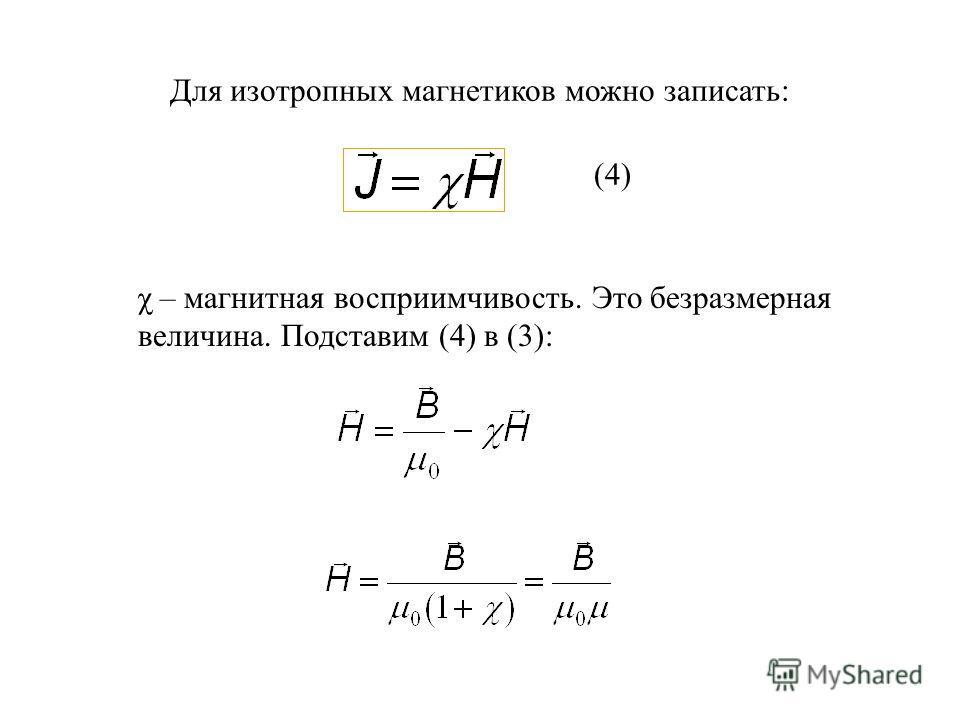 Для изотропных магнетиков можно записать: χ – магнитная восприимчивость. Это безразмерная величина. Подставим (4) в (3): (4)