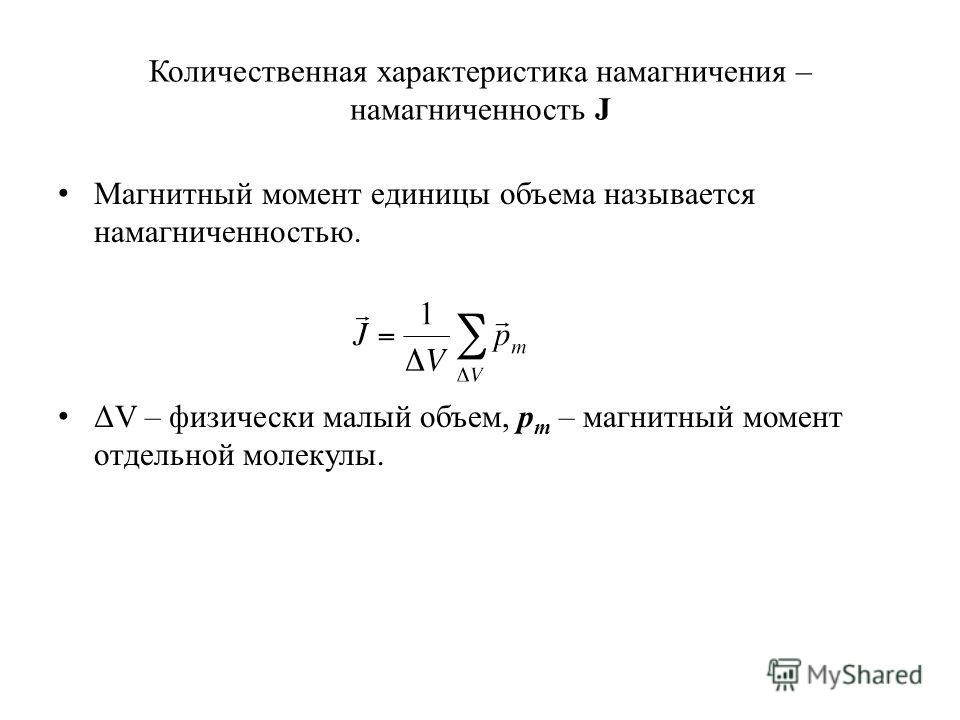 Количественная характеристика намагничения – намагниченность J Магнитный момент единицы объема называется намагниченностью. ΔV – физически малый объем, p m – магнитный момент отдельной молекулы.
