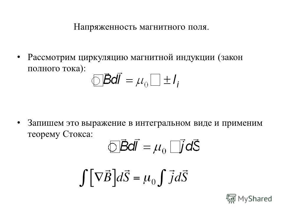 Напряженность магнитного поля. Рассмотрим циркуляцию магнитной индукции (закон полного тока): Запишем это выражение в интегральном виде и применим теорему Стокса: