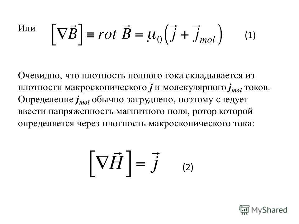 Или Очевидно, что плотность полного тока складывается из плотности макроскопического j и молекулярного j mol токов. Определение j mol обычно затруднено, поэтому следует ввести напряженность магнитного поля, ротор которой определяется через плотность