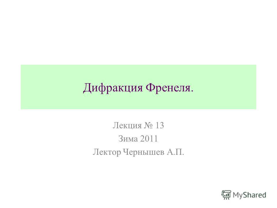 Дифракция Френеля. Лекция 13 Зима 2011 Лектор Чернышев А.П.