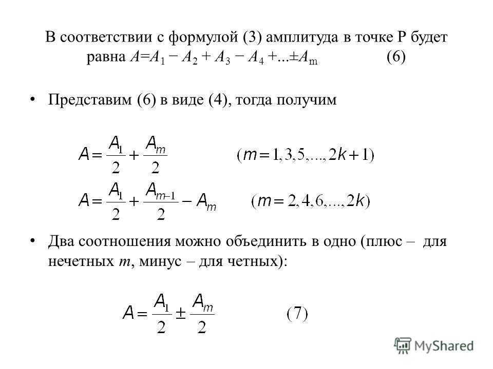 В соответствии с формулой (3) амплитуда в точке Р будет равна А=А 1 А 2 + А 3 А 4 +...±А m (6) Представим (6) в виде (4), тогда получим Два соотношения можно объединить в одно (плюс – для нечетных m, минус – для четных):