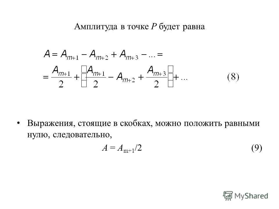 Амплитуда в точке Р будет равна Выражения, стоящие в скобках, можно положить равными нулю, следовательно, A = A m+1 /2 (9)