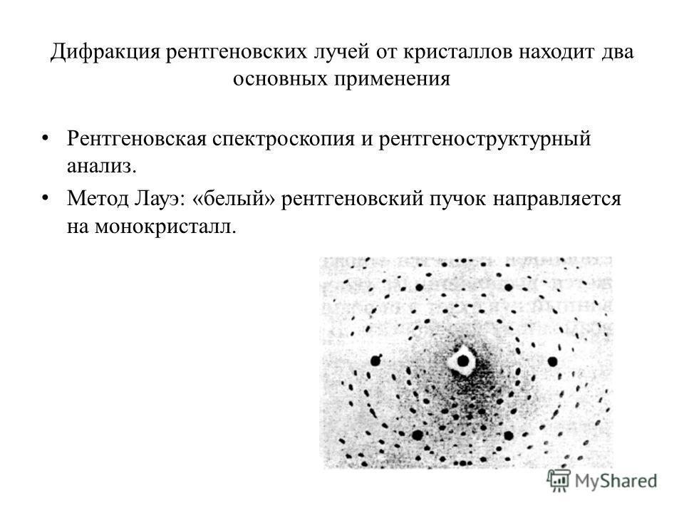 Дифракция рентгеновских лучей от кристаллов находит два основных применения Рентгеновская спектроскопия и рентгеноструктурный анализ. Метод Лауэ: «белый» рентгеновский пучок направляется на монокристалл.
