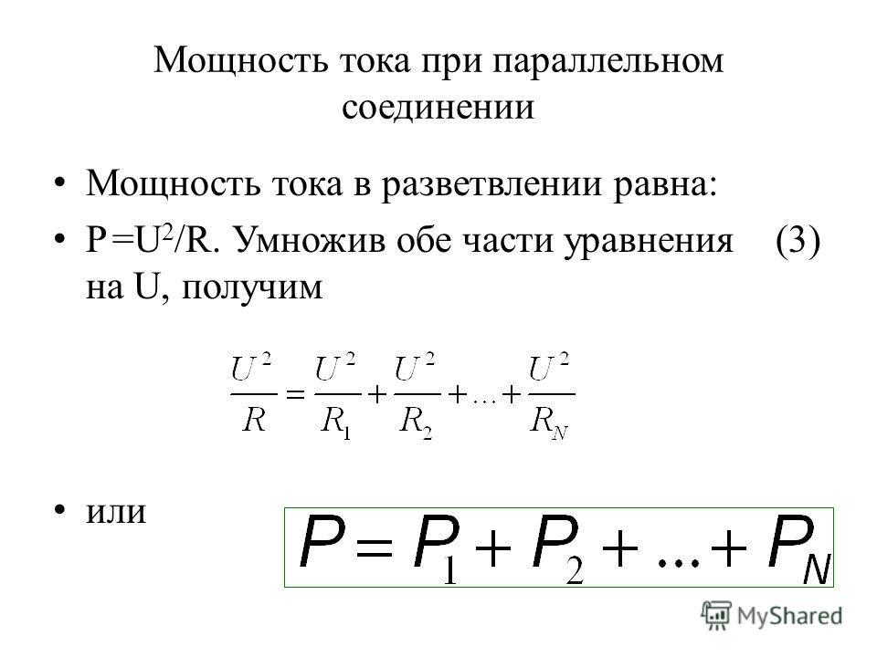 Мощность тока при параллельном соединении Мощность тока в разветвлении равна: P =U 2 /R. Умножив обе части уравнения (3) на U, получим или