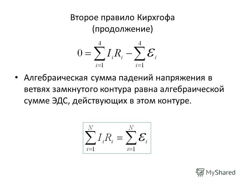Второе правило Кирхгофа (продолжение) Алгебраическая сумма падений напряжения в ветвях замкнутого контура равна алгебраической сумме ЭДС, действующих в этом контуре.