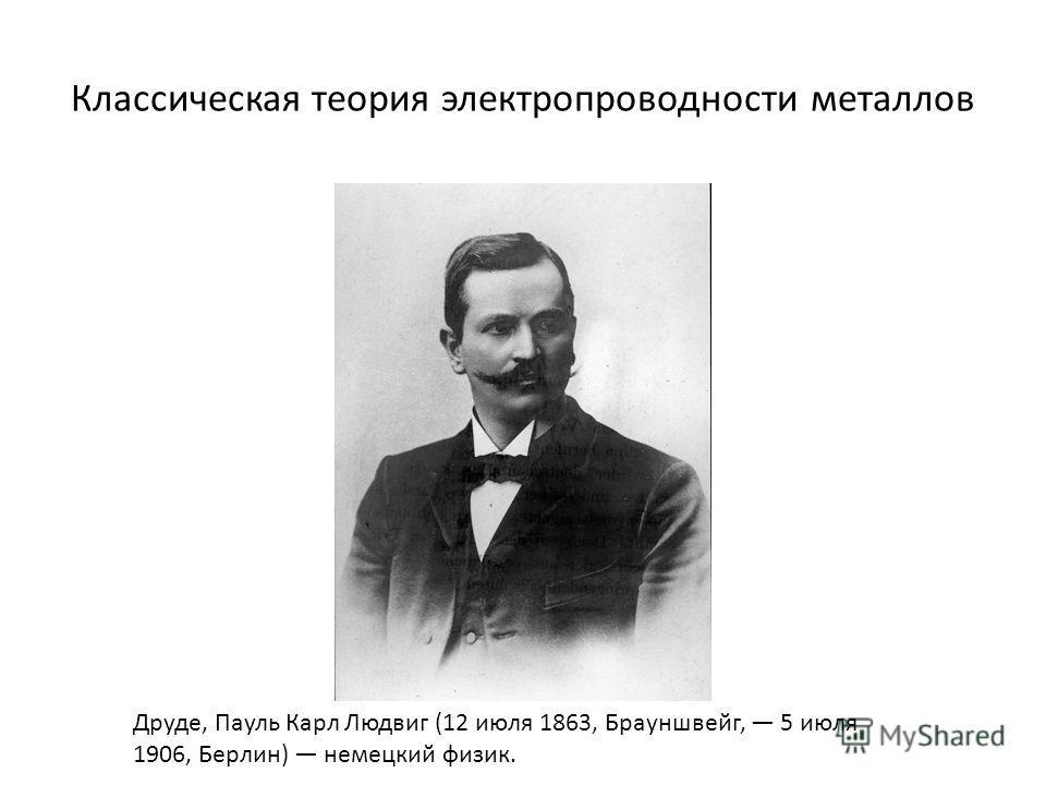 Классическая теория электропроводности металлов Друде, Пауль Карл Людвиг (12 июля 1863, Брауншвейг, 5 июля 1906, Берлин) немецкий физик.