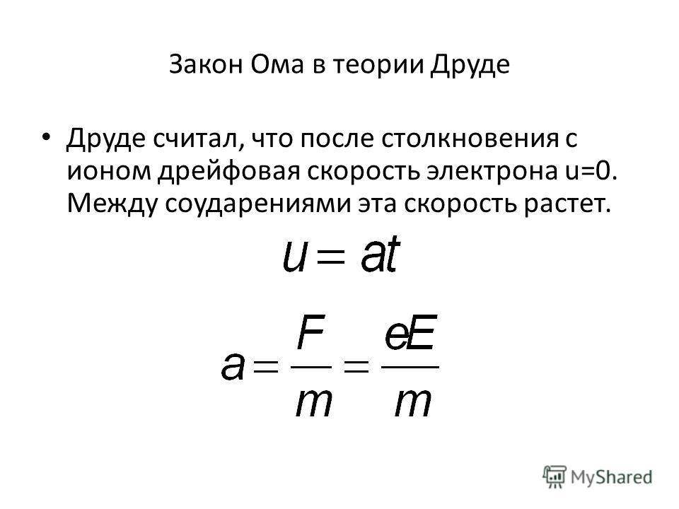 Закон Ома в теории Друде Друде считал, что после столкновения с ионом дрейфовая скорость электрона u=0. Между соударениями эта скорость растет.